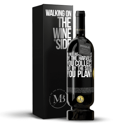 «Do not judge the days by the harvest you collect, but by the seeds you plant» Premium Edition MBS® Reserva