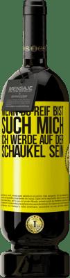 29,95 € Kostenloser Versand | Rotwein Premium Edition MBS® Reserva Wenn du reif bist, such mich. Ich werde auf der Schaukel sein Gelbes Etikett. Anpassbares Etikett Reserva 12 Monate Ernte 2013 Tempranillo