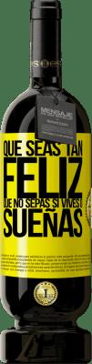 29,95 € Envío gratis | Vino Tinto Edición Premium MBS® Reserva Que seas tan feliz que no sepas si vives o sueñas Etiqueta Amarilla. Etiqueta personalizable Reserva 12 Meses Cosecha 2013 Tempranillo