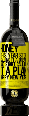 24,95 € Free Shipping | Red Wine Premium Edition RED MBS Honey, this year stop calling it a dream and start calling it a plan. Happy New Year! Yellow Label. Customized label I.G.P. Vino de la Tierra de Castilla y León Aging in oak barrels 12 Months Spain Tempranillo