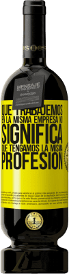 29,95 € Envío gratis | Vino Tinto Edición Premium MBS® Reserva Que trabajemos en la misma empresa no significa que tengamos la misma profesión Etiqueta Amarilla. Etiqueta personalizable Reserva 12 Meses Cosecha 2013 Tempranillo