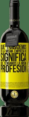 24,95 € Envío gratis | Vino Tinto Edición Premium RED MBS Que trabajemos en la misma empresa no significa que tengamos la misma profesión Etiqueta Amarilla. Etiqueta personalizada I.G.P. Vino de la Tierra de Castilla y León Crianza en barrica de roble 12 Meses Cosecha 2016 España Tempranillo